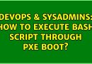 DevOps & SysAdmins: How to execute bash script through pxe boot? (2 Solutions!!)